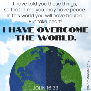 John 16:33. I have told you these things, so that in me you may have peace. in this world you will have trouble. But take heart! I have overcome the world.