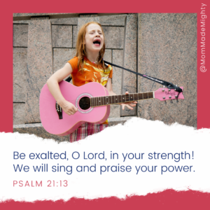 """Text reads, """"Be exalted, O Lord, in your strength! We will sing and praise your power. Psalm 21:13."""""""